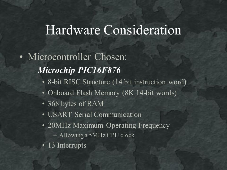 Hardware Consideration Microcontroller Chosen: –Microchip PIC16F876 8-bit RISC Structure (14 bit instruction word) Onboard Flash Memory (8K 14-bit words) 368 bytes of RAM USART Serial Communication 20MHz Maximum Operating Frequency –Allowing a 5MHz CPU clock 13 Interrupts