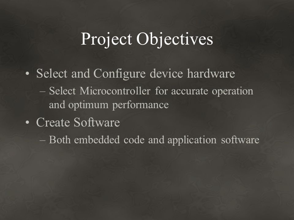 Project Objectives Select and Configure device hardware –Select Microcontroller for accurate operation and optimum performance Create Software –Both embedded code and application software