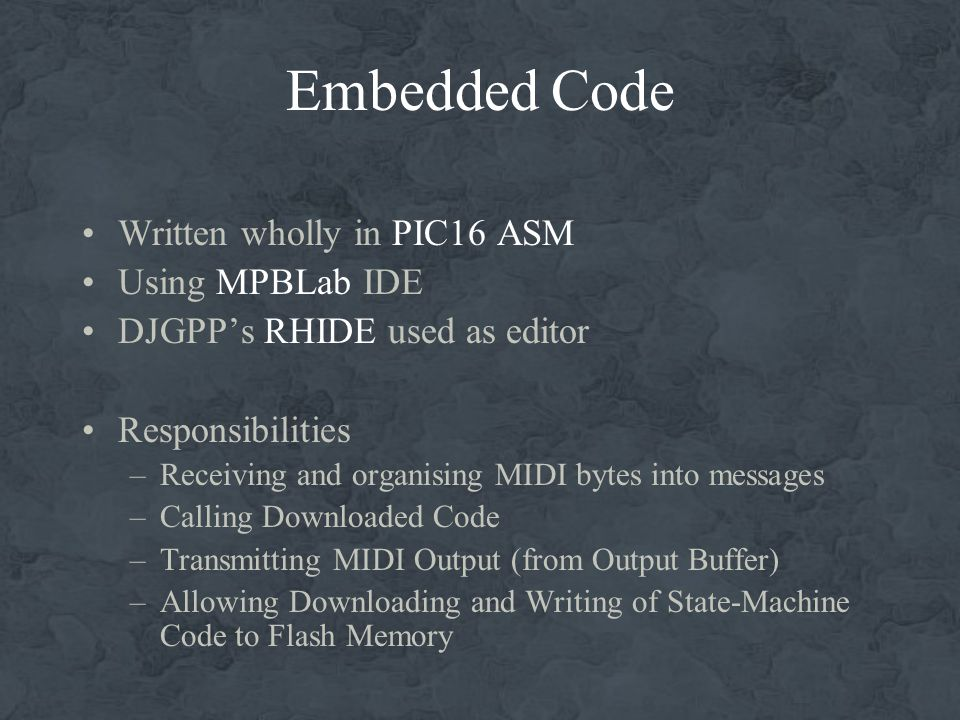 Embedded Code Written wholly in PIC16 ASM Using MPBLab IDE DJGPPs RHIDE used as editor Responsibilities –Receiving and organising MIDI bytes into messages –Calling Downloaded Code –Transmitting MIDI Output (from Output Buffer) –Allowing Downloading and Writing of State-Machine Code to Flash Memory
