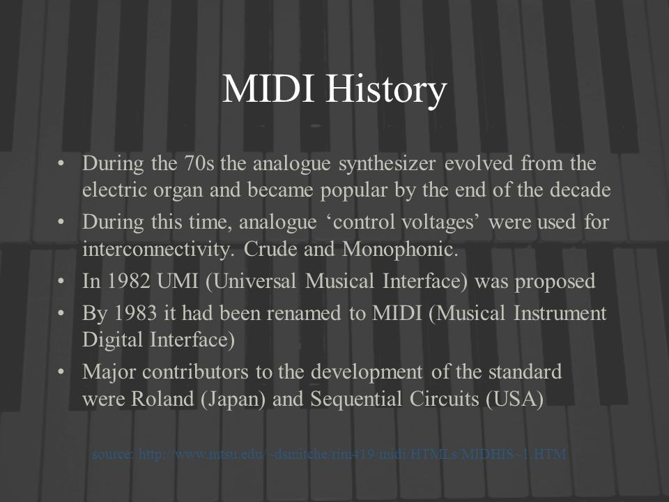 MIDI History During the 70s the analogue synthesizer evolved from the electric organ and became popular by the end of the decade During this time, analogue control voltages were used for interconnectivity.