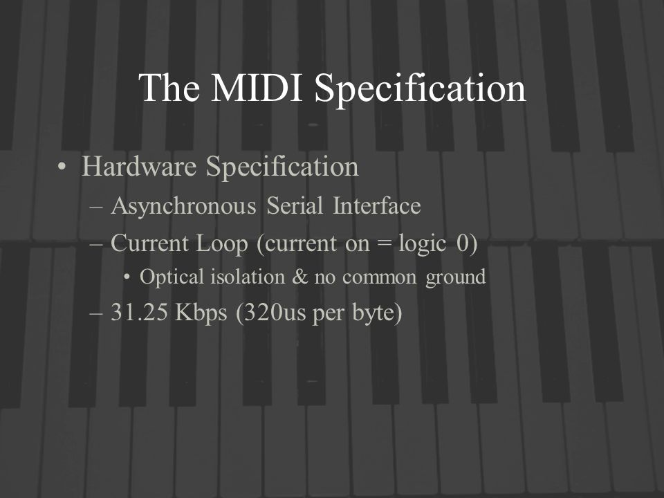 The MIDI Specification Hardware Specification –Asynchronous Serial Interface –Current Loop (current on = logic 0) Optical isolation & no common ground –31.25 Kbps (320us per byte)