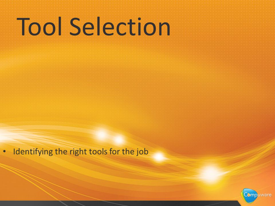 Tool Selection Identifying the right tools for the job