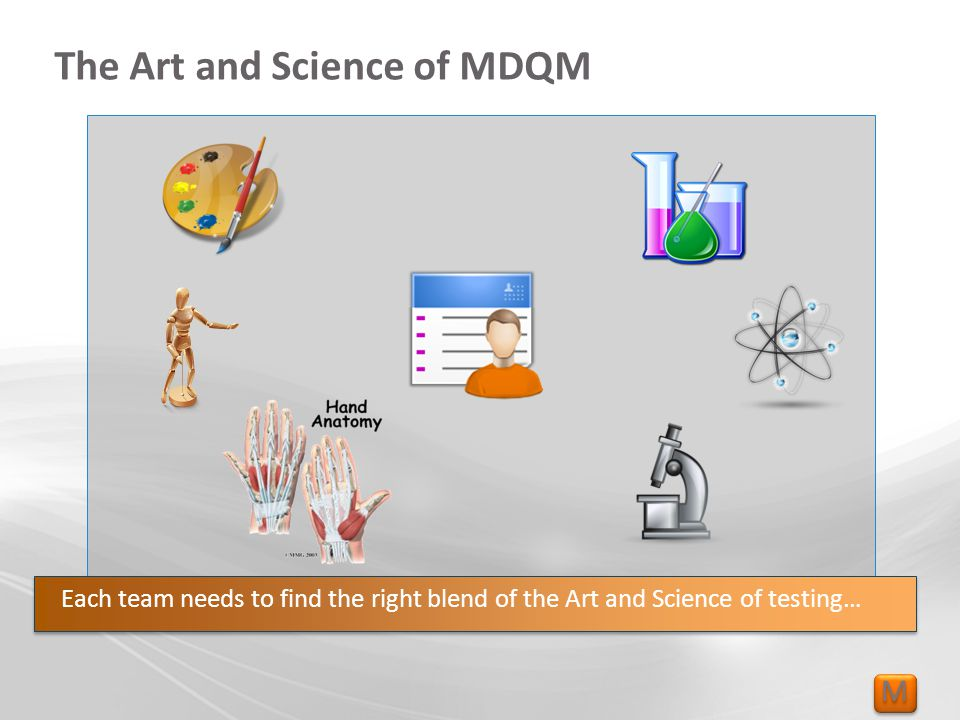 M M The Art and Science of MDQM Each team needs to find the right blend of the Art and Science of testing…