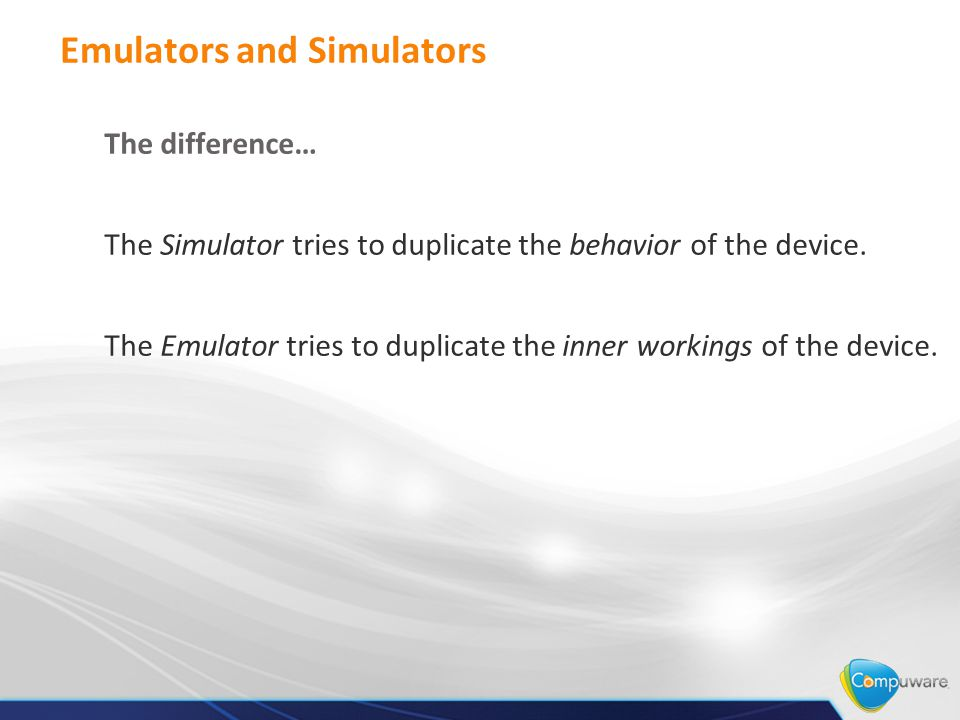 Emulators and Simulators The difference… The Simulator tries to duplicate the behavior of the device.