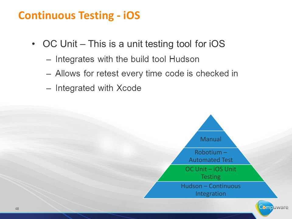 Continuous Testing - iOS 48 OC Unit – This is a unit testing tool for iOS –Integrates with the build tool Hudson –Allows for retest every time code is checked in –Integrated with Xcode