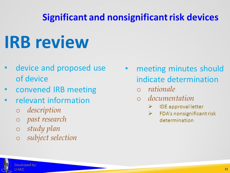 Significant and nonsignificant risk devices 10 Developed by: U-MIC nonsignificant risk device studies 21 CFR 812 abbreviated device study regulations labeling IRB approval informed consent monitoring FDA-approved IDE not required IRB serves as FDA surrogate records reports prohibition against promoting or marketing