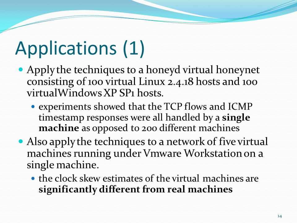 Applications (1) Apply the techniques to a honeyd virtual honeynet consisting of 100 virtual Linux 2.4.18 hosts and 100 virtualWindows XP SP1 hosts.