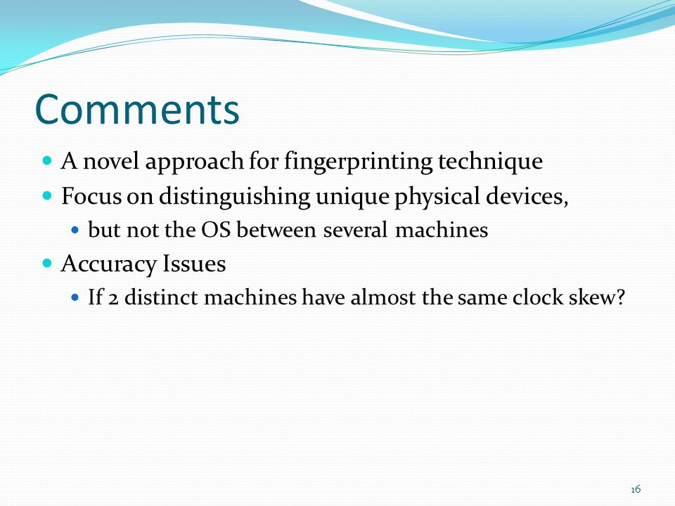 Comments A novel approach for fingerprinting technique Focus on distinguishing unique physical devices, but not the OS between several machines Accuracy Issues If 2 distinct machines have almost the same clock skew.