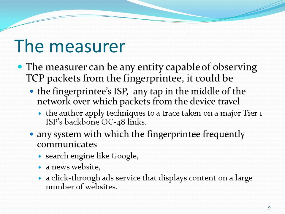 The measurer The measurer can be any entity capable of observing TCP packets from the fingerprintee, it could be the fingerprintees ISP, any tap in the middle of the network over which packets from the device travel the author apply techniques to a trace taken on a major Tier 1 ISPs backbone OC-48 links.