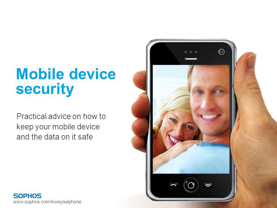 www.sophos.com/loveyourphone Mobile device security Practical advice on how to keep your mobile device and the data on it safe