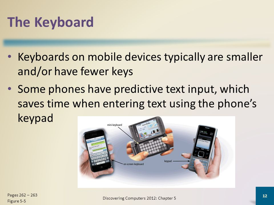 The Keyboard Keyboards on mobile devices typically are smaller and/or have fewer keys Some phones have predictive text input, which saves time when entering text using the phones keypad Discovering Computers 2012: Chapter 5 12 Pages 262 – 263 Figure 5-5