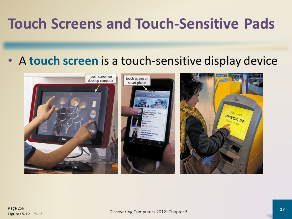 Touch Screens and Touch-Sensitive Pads A touch screen is a touch-sensitive display device Discovering Computers 2012: Chapter 5 17 Page 266 Figures 5-12 – 5-13