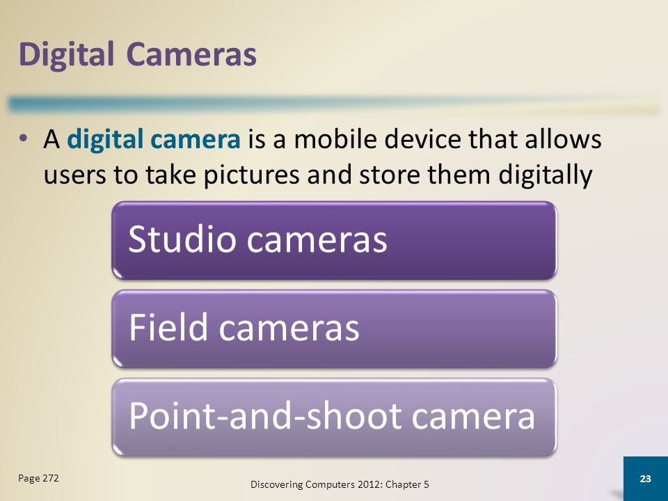 Digital Cameras A digital camera is a mobile device that allows users to take pictures and store them digitally Discovering Computers 2012: Chapter 5 23 Page 272 Studio camerasField camerasPoint-and-shoot camera