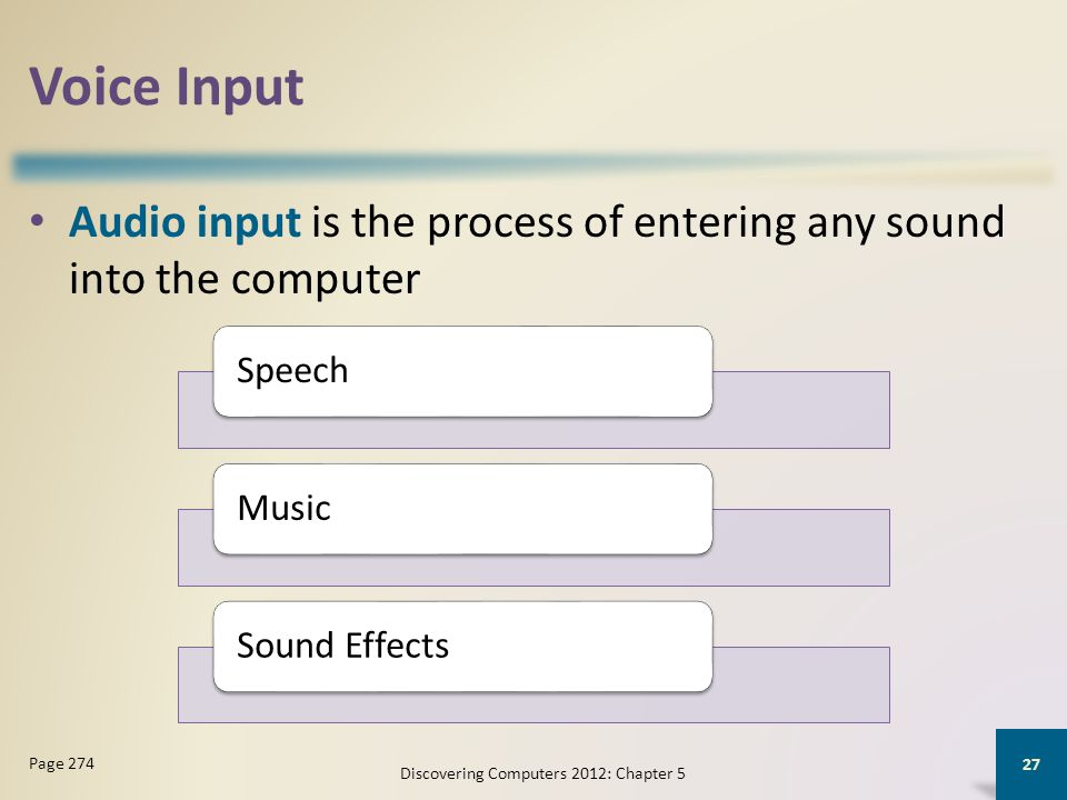 Voice Input Audio input is the process of entering any sound into the computer Discovering Computers 2012: Chapter 5 27 Page 274 SpeechMusicSound Effects