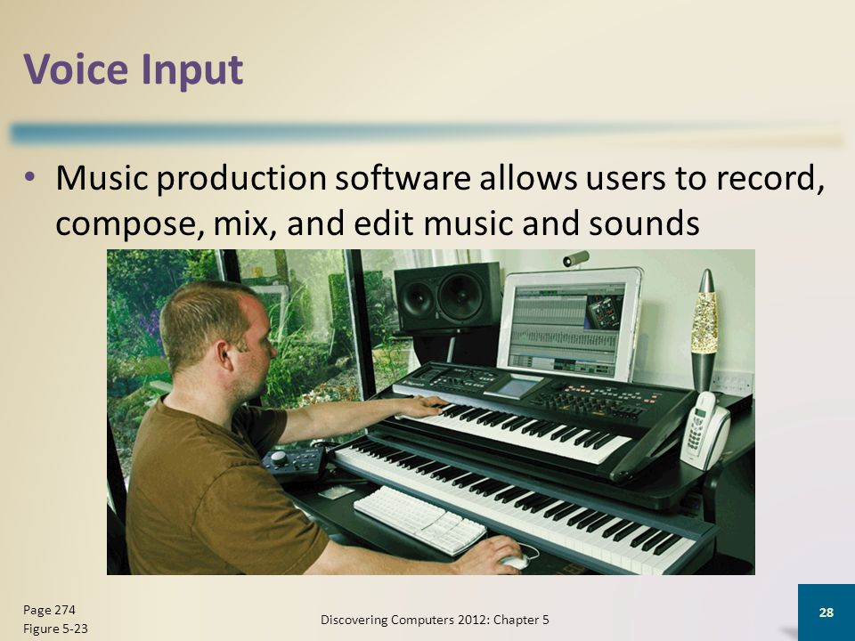Voice Input Music production software allows users to record, compose, mix, and edit music and sounds Discovering Computers 2012: Chapter 5 28 Page 274 Figure 5-23