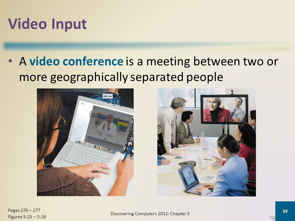 Video Input A video conference is a meeting between two or more geographically separated people Discovering Computers 2012: Chapter 5 33 Pages 276 – 277 Figures 5-25 – 5-26