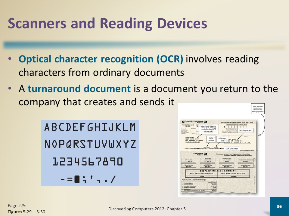 Scanners and Reading Devices Optical character recognition (OCR) involves reading characters from ordinary documents A turnaround document is a document you return to the company that creates and sends it Discovering Computers 2012: Chapter 5 36 Page 279 Figures 5-29 – 5-30