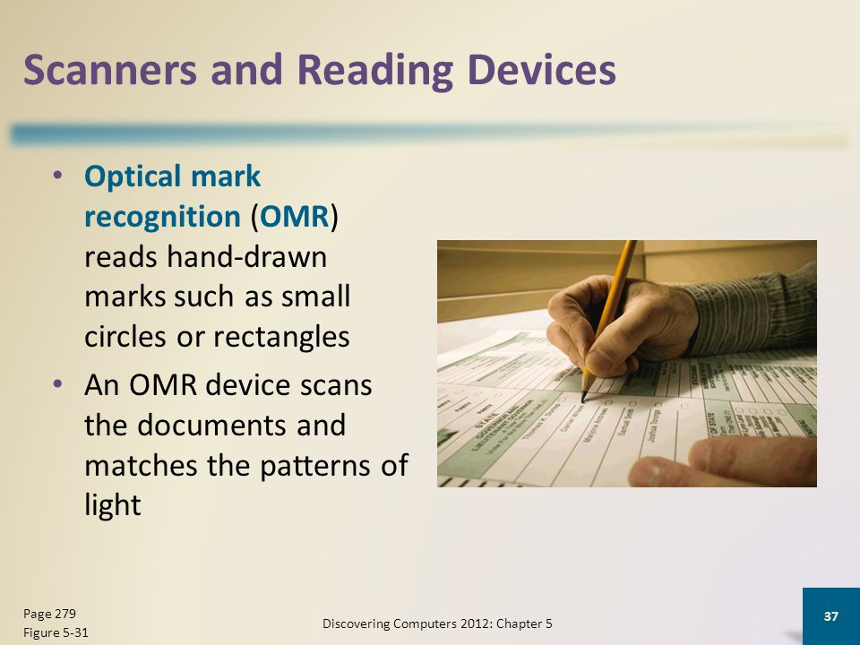 Scanners and Reading Devices Optical mark recognition (OMR) reads hand-drawn marks such as small circles or rectangles An OMR device scans the documents and matches the patterns of light Discovering Computers 2012: Chapter 5 37 Page 279 Figure 5-31