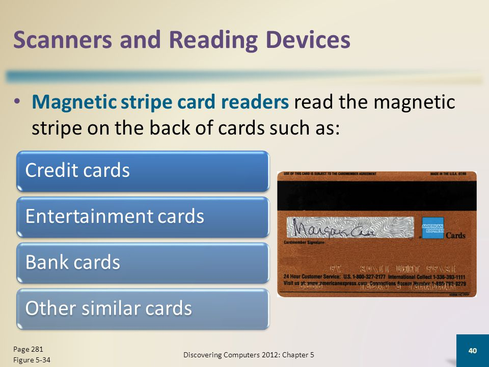 Scanners and Reading Devices Magnetic stripe card readers read the magnetic stripe on the back of cards such as: Discovering Computers 2012: Chapter 5 40 Page 281 Figure 5-34 Credit cardsEntertainment cardsBank cardsOther similar cards
