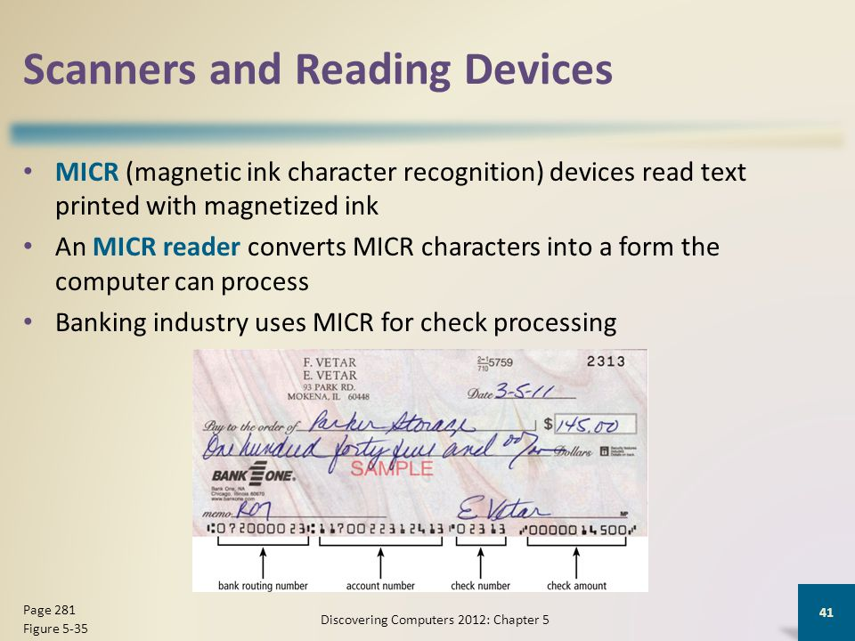 Scanners and Reading Devices MICR (magnetic ink character recognition) devices read text printed with magnetized ink An MICR reader converts MICR characters into a form the computer can process Banking industry uses MICR for check processing Discovering Computers 2012: Chapter 5 41 Page 281 Figure 5-35