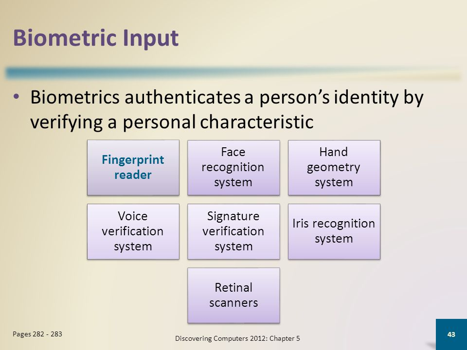 Biometric Input Biometrics authenticates a persons identity by verifying a personal characteristic Discovering Computers 2012: Chapter 5 43 Pages 282 - 283 Fingerprint reader Face recognition system Hand geometry system Voice verification system Signature verification system Iris recognition system Retinal scanners
