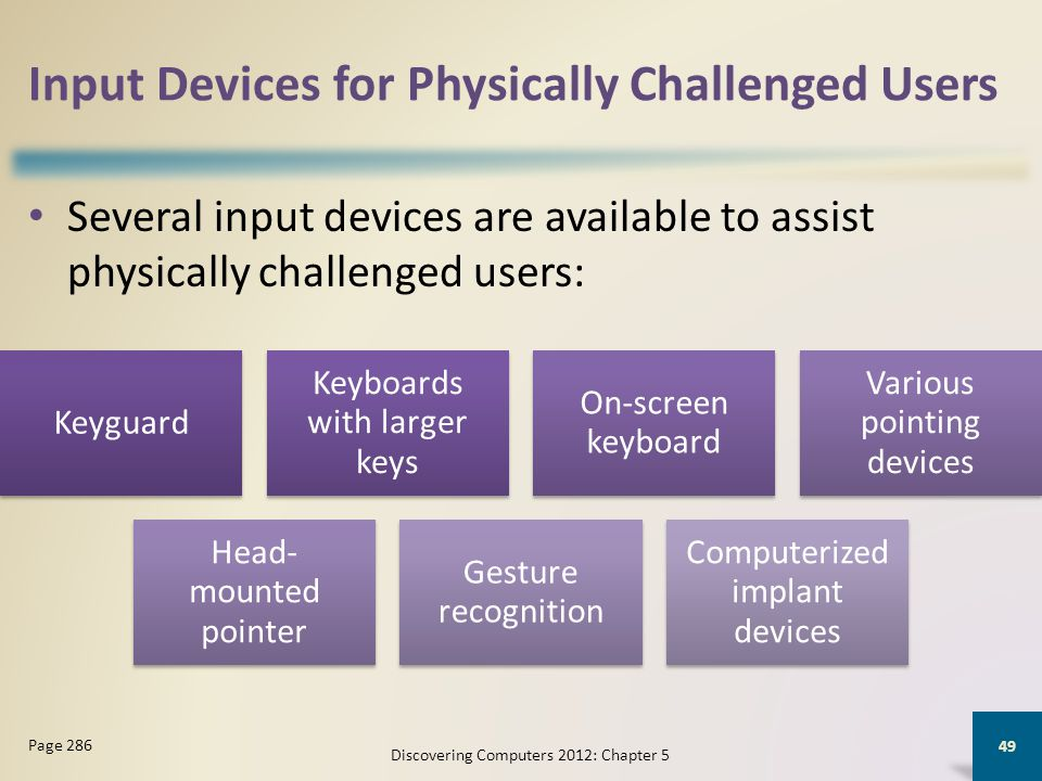 Input Devices for Physically Challenged Users Several input devices are available to assist physically challenged users: Discovering Computers 2012: Chapter 5 49 Page 286 Keyguard Keyboards with larger keys On-screen keyboard Various pointing devices Head- mounted pointer Gesture recognition Computerized implant devices