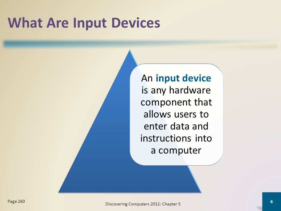 What Are Input Devices An input device is any hardware component that allows users to enter data and instructions into a computer Discovering Computers 2012: Chapter 5 6 Page 260