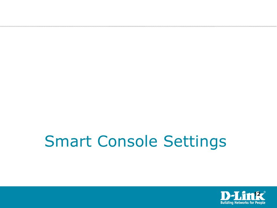 12 ©Copyright 2007. By D-Link HQ TSD James Chu Smart Console Settings