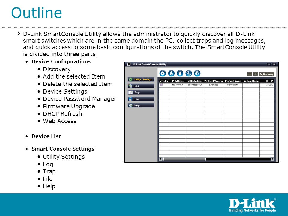Outline D-Link SmartConsole Utility allows the administrator to quickly discover all D-Link smart switches which are in the same domain the PC, collect traps and log messages, and quick access to some basic configurations of the switch.