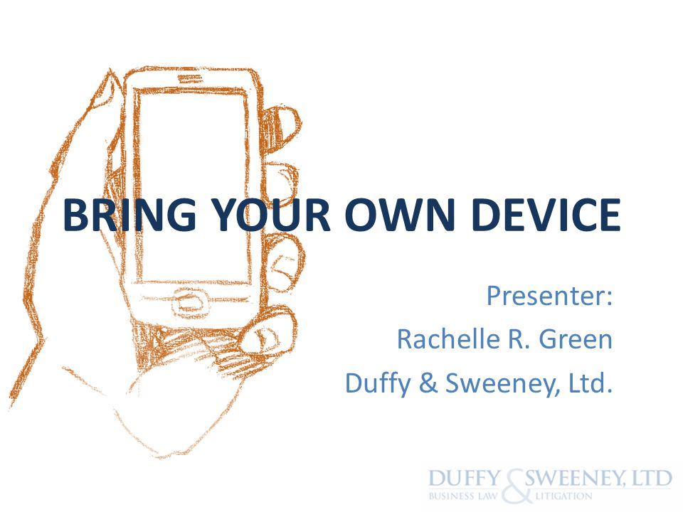 BRING YOUR OWN DEVICE Presenter: Rachelle R. Green Duffy & Sweeney, Ltd.
