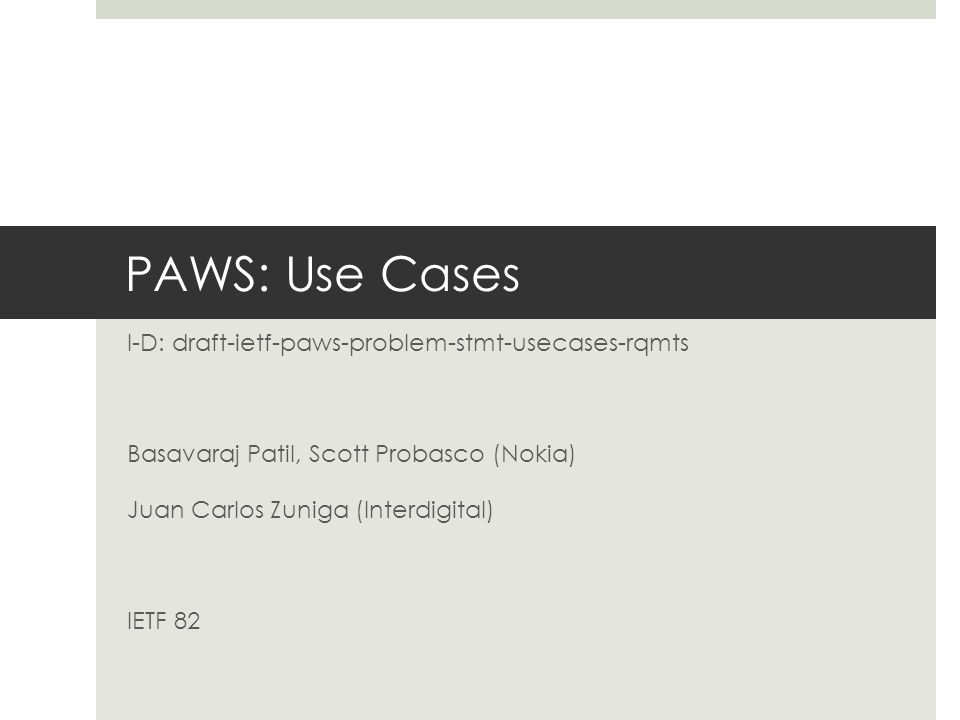 PAWS: Use Cases I-D: draft-ietf-paws-problem-stmt-usecases-rqmts Basavaraj Patil, Scott Probasco (Nokia) Juan Carlos Zuniga (Interdigital) IETF 82
