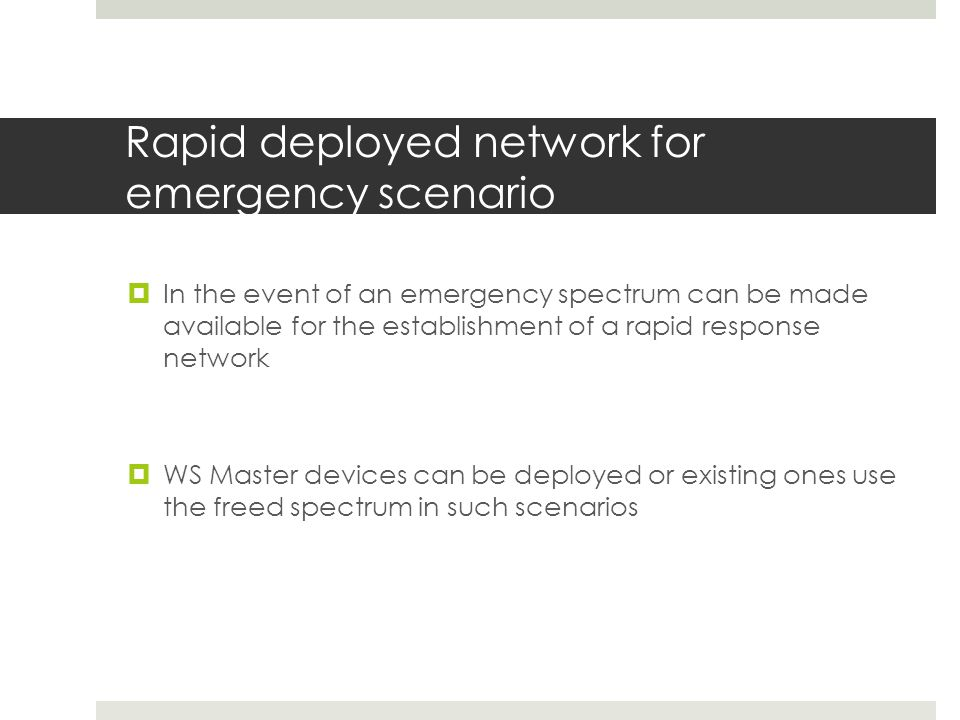 Rapid deployed network for emergency scenario In the event of an emergency spectrum can be made available for the establishment of a rapid response network WS Master devices can be deployed or existing ones use the freed spectrum in such scenarios