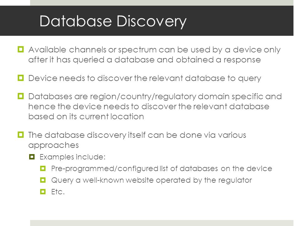 Database Discovery Available channels or spectrum can be used by a device only after it has queried a database and obtained a response Device needs to discover the relevant database to query Databases are region/country/regulatory domain specific and hence the device needs to discover the relevant database based on its current location The database discovery itself can be done via various approaches Examples include: Pre-programmed/configured list of databases on the device Query a well-known website operated by the regulator Etc.