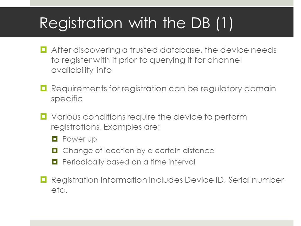 Registration with the DB (1) After discovering a trusted database, the device needs to register with it prior to querying it for channel availability info Requirements for registration can be regulatory domain specific Various conditions require the device to perform registrations.