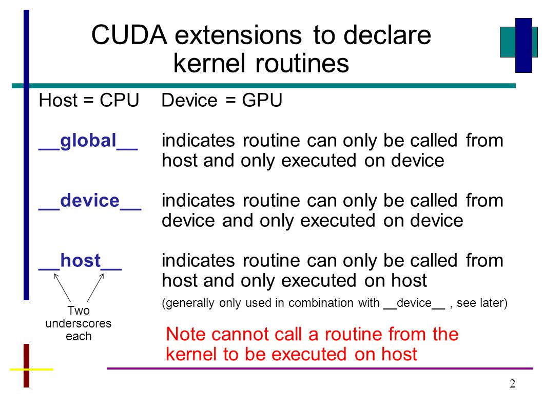 2 CUDA extensions to declare kernel routines Host = CPU Device = GPU __global__indicates routine can only be called from host and only executed on device __device__indicates routine can only be called from device and only executed on device __host__indicates routine can only be called from host and only executed on host (generally only used in combination with __device__, see later) Two underscores each Note cannot call a routine from the kernel to be executed on host