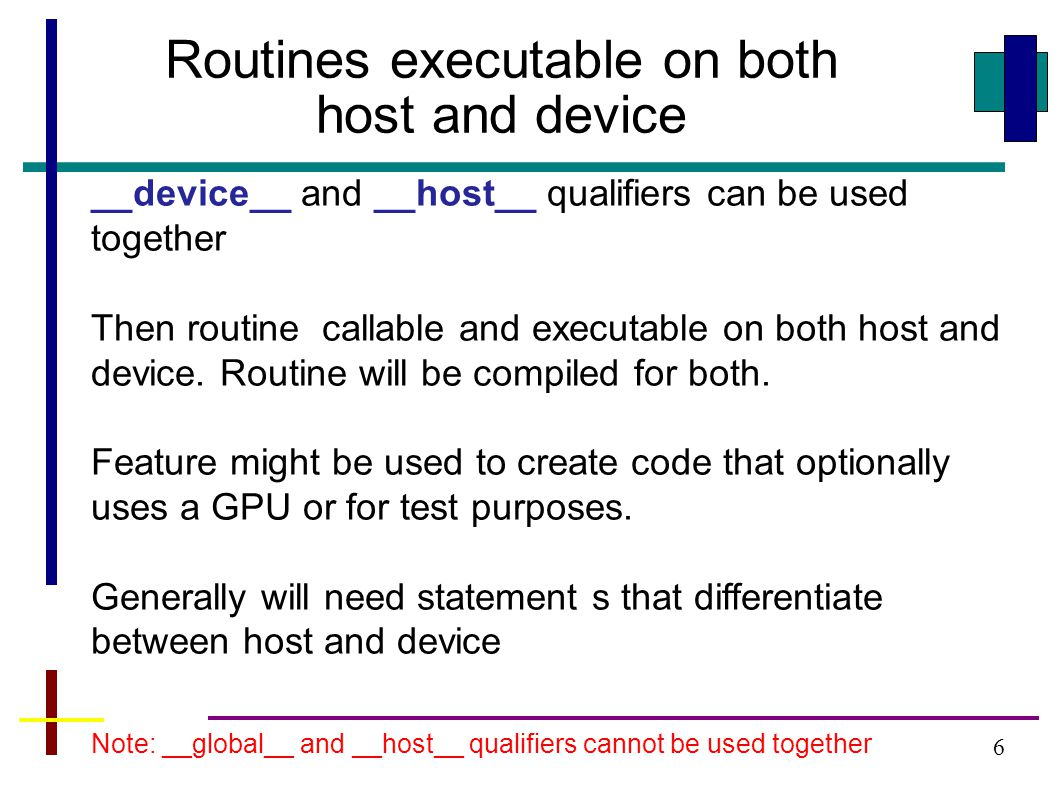 6 Routines executable on both host and device __device__ and __host__ qualifiers can be used together Then routine callable and executable on both host and device.