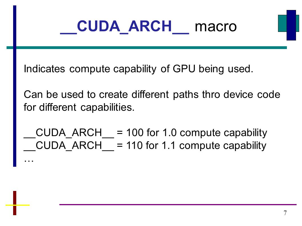 7 __CUDA_ARCH__ macro Indicates compute capability of GPU being used.