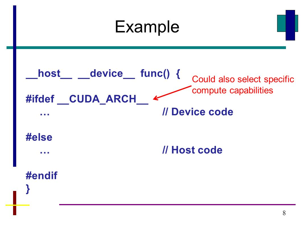 8 __host__ __device__ func() { #ifdef __CUDA_ARCH__ …// Device code #else …// Host code #endif } Could also select specific compute capabilities Example