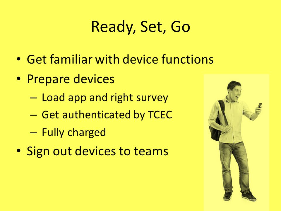 Ready, Set, Go Get familiar with device functions Prepare devices – Load app and right survey – Get authenticated by TCEC – Fully charged Sign out devices to teams