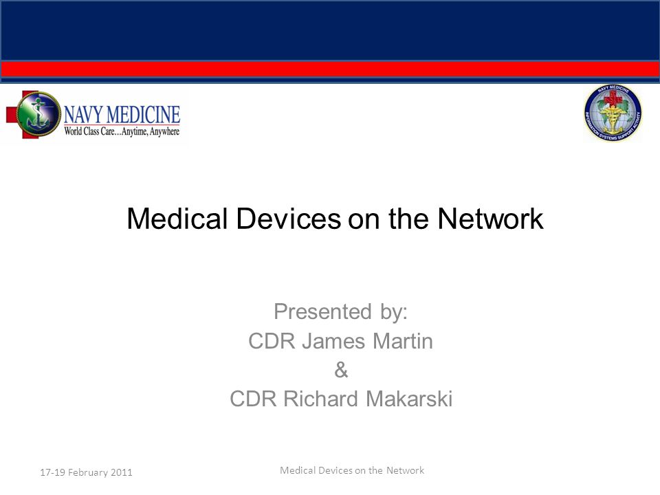 Medical Devices on the Network Presented by: CDR James Martin & CDR Richard Makarski 17-19 February 2011 Medical Devices on the Network