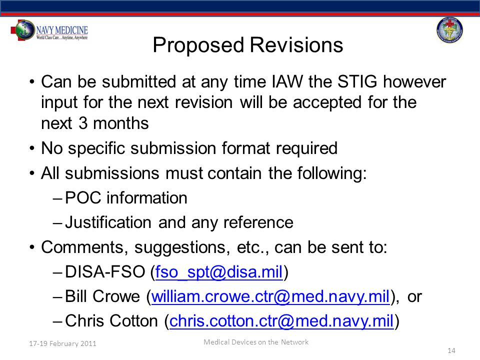 Proposed Revisions Can be submitted at any time IAW the STIG however input for the next revision will be accepted for the next 3 months No specific submission format required All submissions must contain the following: –POC information –Justification and any reference Comments, suggestions, etc., can be sent to: –DISA-FSO (fso_spt@disa.mil)fso_spt@disa.mil –Bill Crowe (william.crowe.ctr@med.navy.mil), orwilliam.crowe.ctr@med.navy.mil –Chris Cotton (chris.cotton.ctr@med.navy.mil)chris.cotton.ctr@med.navy.mil 14 17-19 February 2011 Medical Devices on the Network