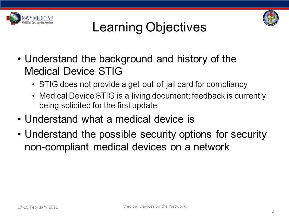 Learning Objectives Understand the background and history of the Medical Device STIG STIG does not provide a get-out-of-jail card for compliancy Medical Device STIG is a living document; feedback is currently being solicited for the first update Understand what a medical device is Understand the possible security options for security non-compliant medical devices on a network 2 17-19 February 2011 Medical Devices on the Network