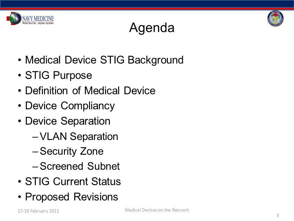 Agenda Medical Device STIG Background STIG Purpose Definition of Medical Device Device Compliancy Device Separation –VLAN Separation –Security Zone –Screened Subnet STIG Current Status Proposed Revisions 3 17-19 February 2011 Medical Devices on the Network