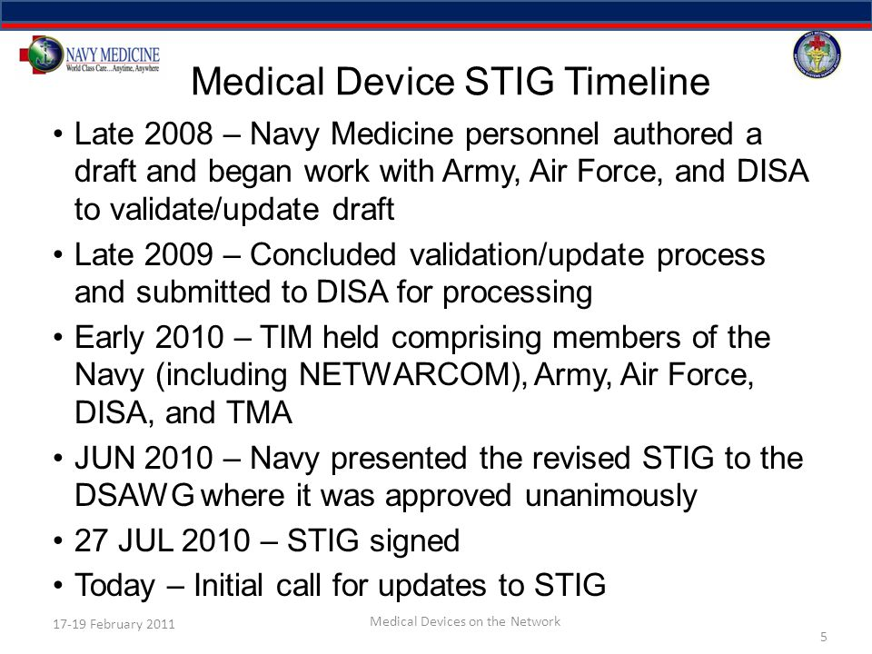 Medical Device STIG Timeline Late 2008 – Navy Medicine personnel authored a draft and began work with Army, Air Force, and DISA to validate/update draft Late 2009 – Concluded validation/update process and submitted to DISA for processing Early 2010 – TIM held comprising members of the Navy (including NETWARCOM), Army, Air Force, DISA, and TMA JUN 2010 – Navy presented the revised STIG to the DSAWG where it was approved unanimously 27 JUL 2010 – STIG signed Today – Initial call for updates to STIG 5 17-19 February 2011 Medical Devices on the Network