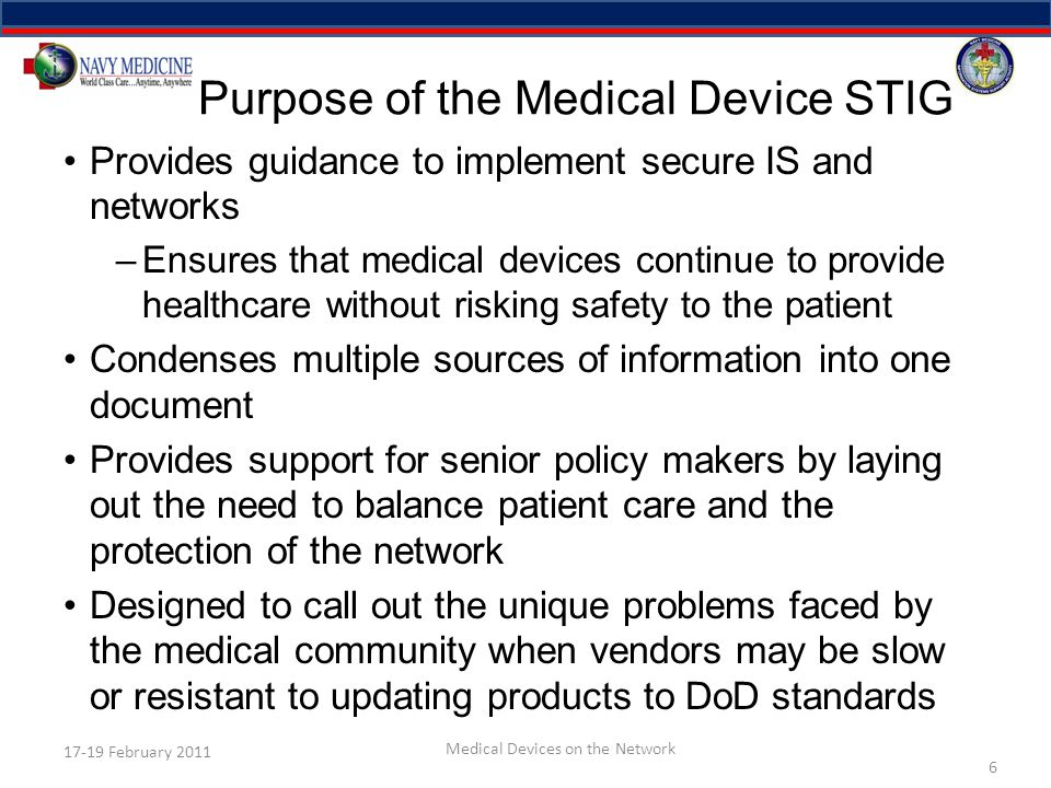 Purpose of the Medical Device STIG Provides guidance to implement secure IS and networks –Ensures that medical devices continue to provide healthcare without risking safety to the patient Condenses multiple sources of information into one document Provides support for senior policy makers by laying out the need to balance patient care and the protection of the network Designed to call out the unique problems faced by the medical community when vendors may be slow or resistant to updating products to DoD standards 6 17-19 February 2011 Medical Devices on the Network