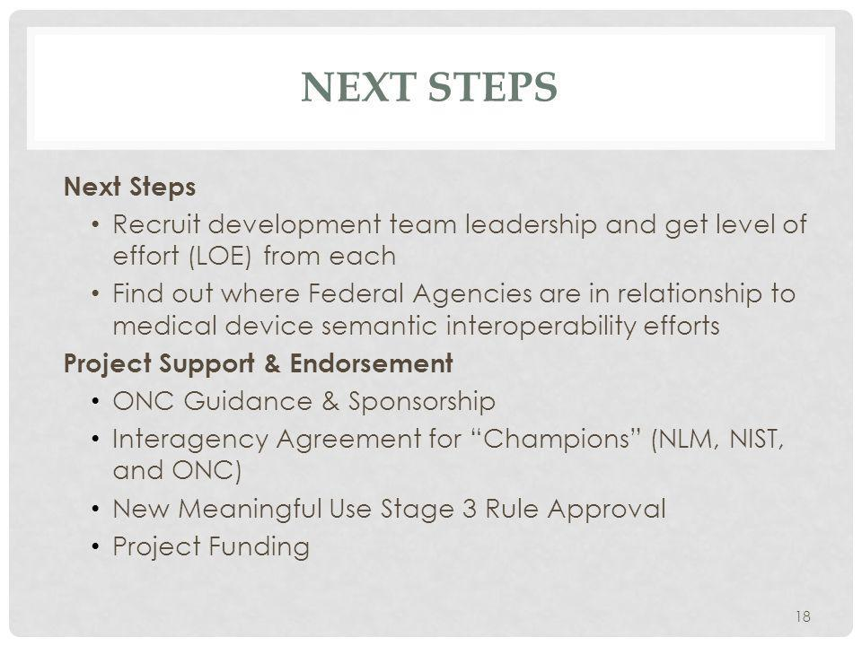 NEXT STEPS Next Steps Recruit development team leadership and get level of effort (LOE) from each Find out where Federal Agencies are in relationship to medical device semantic interoperability efforts Project Support & Endorsement ONC Guidance & Sponsorship Interagency Agreement for Champions (NLM, NIST, and ONC) New Meaningful Use Stage 3 Rule Approval Project Funding 18