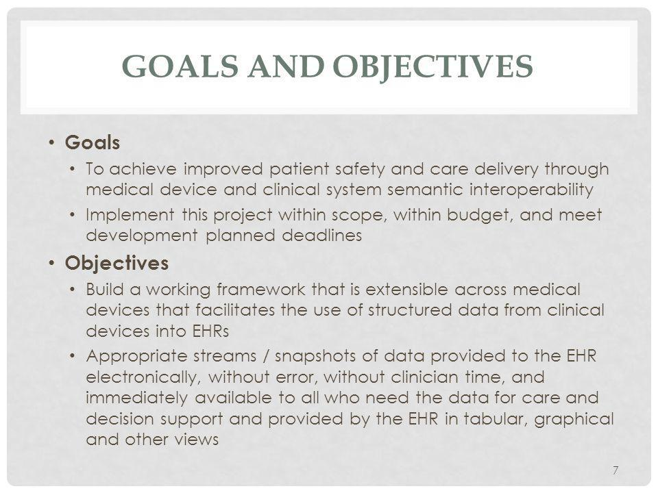 GOALS AND OBJECTIVES Goals To achieve improved patient safety and care delivery through medical device and clinical system semantic interoperability Implement this project within scope, within budget, and meet development planned deadlines Objectives Build a working framework that is extensible across medical devices that facilitates the use of structured data from clinical devices into EHRs Appropriate streams / snapshots of data provided to the EHR electronically, without error, without clinician time, and immediately available to all who need the data for care and decision support and provided by the EHR in tabular, graphical and other views 7