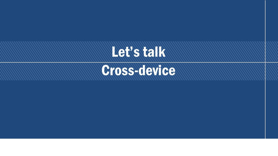 Lets talk Cross-device 10
