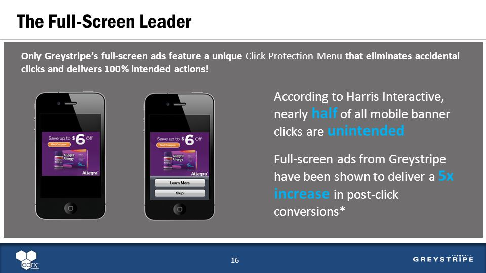 The Full-Screen Leader 16 According to Harris Interactive, nearly half of all mobile banner clicks are unintended Full-screen ads from Greystripe have been shown to deliver a 5x increase in post-click conversions* Only Greystripes full-screen ads feature a unique Click Protection Menu that eliminates accidental clicks and delivers 100% intended actions.