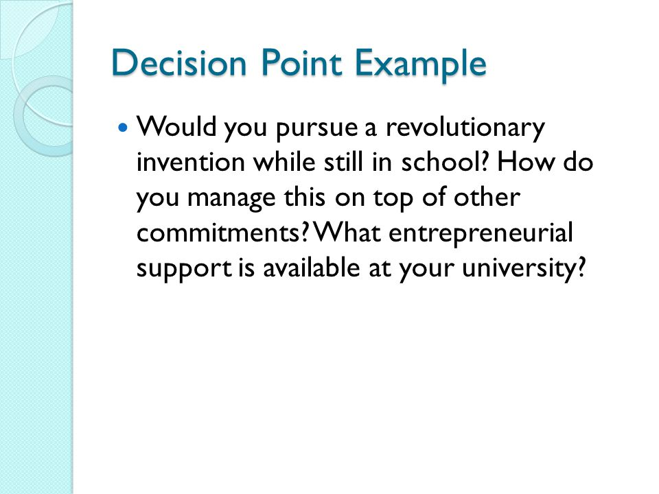 Decision Point Example Would you pursue a revolutionary invention while still in school.